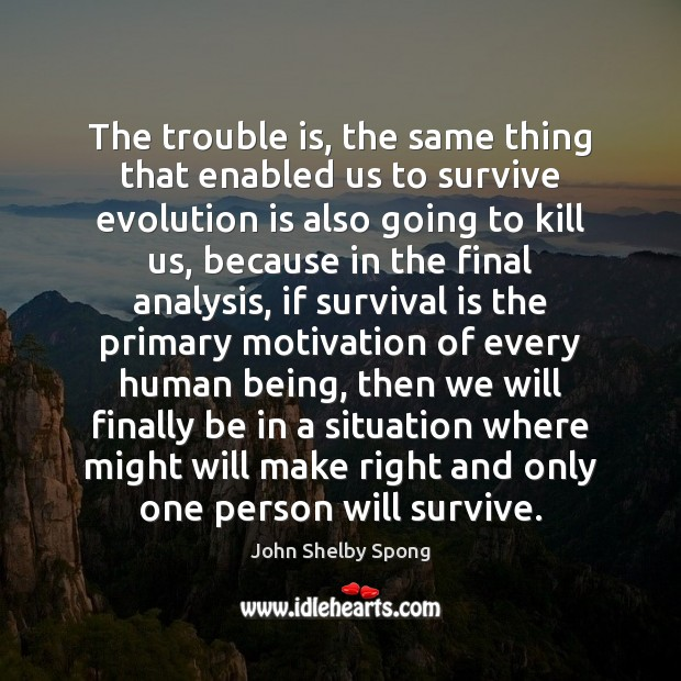 The trouble is, the same thing that enabled us to survive evolution John Shelby Spong Picture Quote