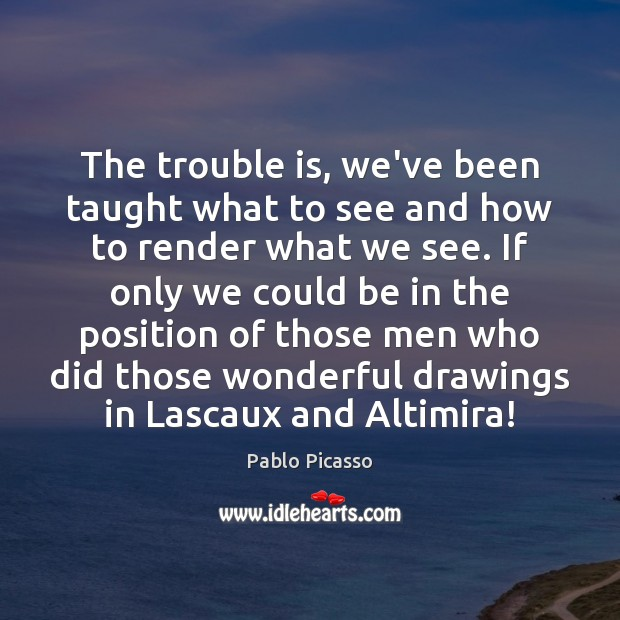 The trouble is, we've been taught what to see and how to Pablo Picasso Picture Quote