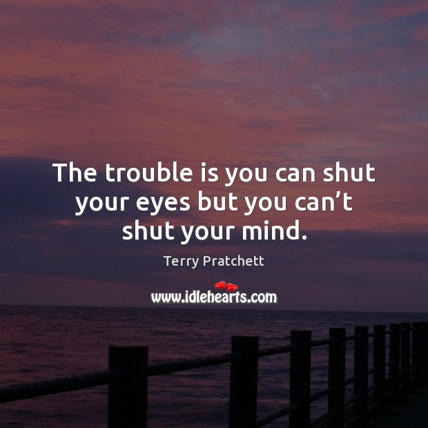 The trouble is you can shut your eyes but you can't shut your mind. Terry Pratchett Picture Quote