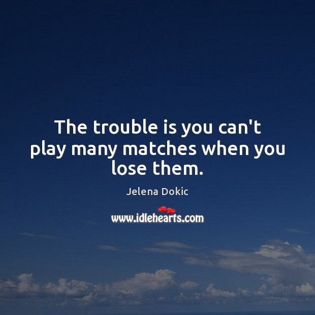 The trouble is you can't play many matches when you lose them. Image