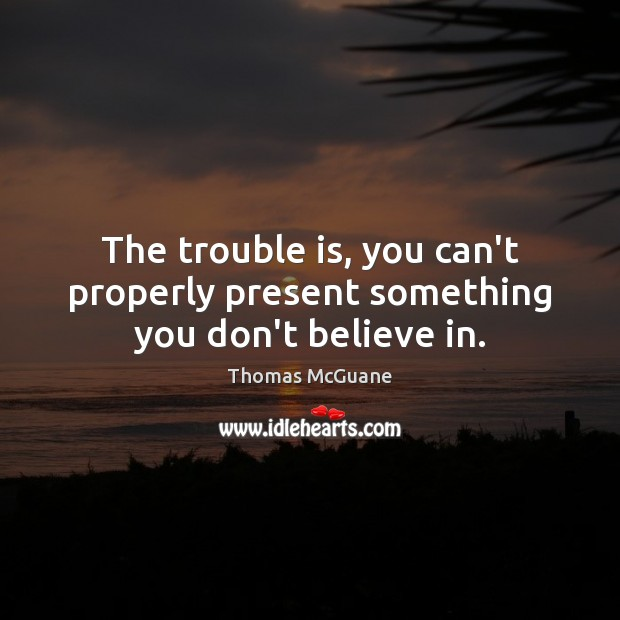 The trouble is, you can't properly present something you don't believe in. Thomas McGuane Picture Quote