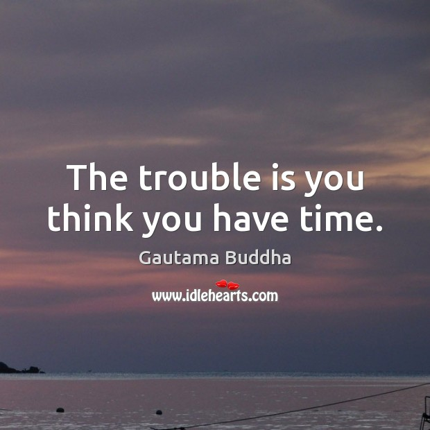 The trouble is you think you have time. Image