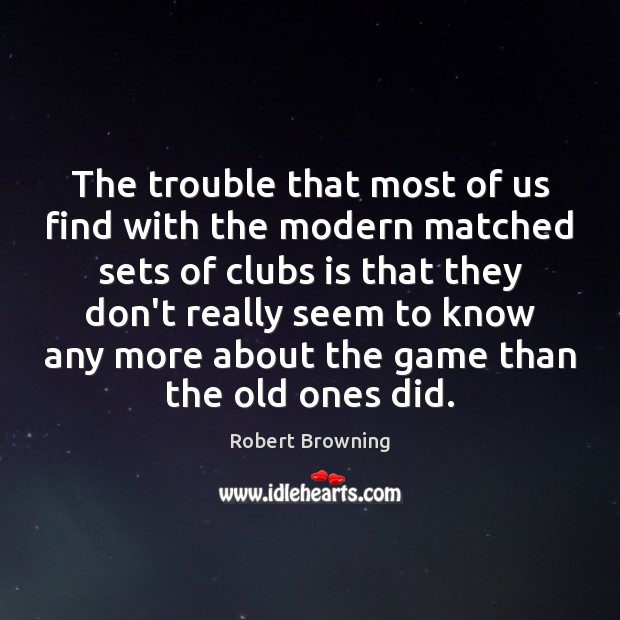The trouble that most of us find with the modern matched sets Robert Browning Picture Quote