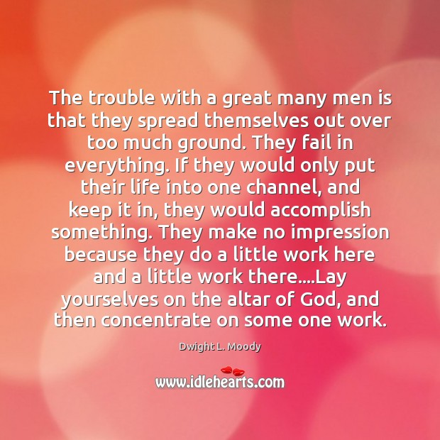 The trouble with a great many men is that they spread themselves Image