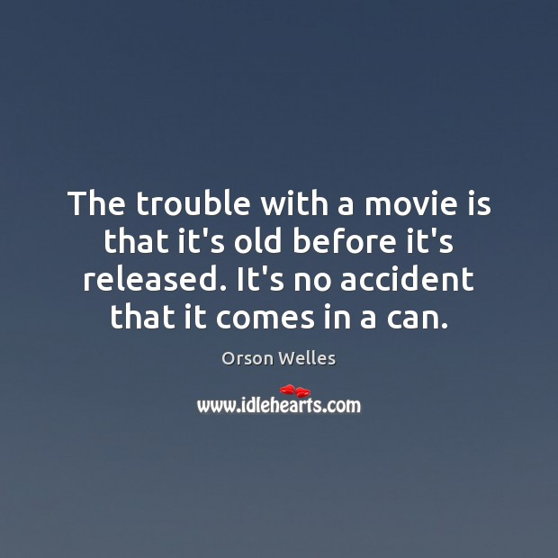The trouble with a movie is that it's old before it's released. Orson Welles Picture Quote