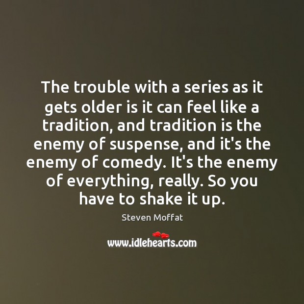 The trouble with a series as it gets older is it can Steven Moffat Picture Quote