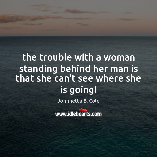 The trouble with a woman standing behind her man is that she can't see where she is going! Image