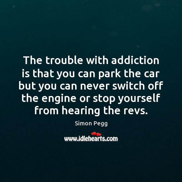 The trouble with addiction is that you can park the car but Addiction Quotes Image