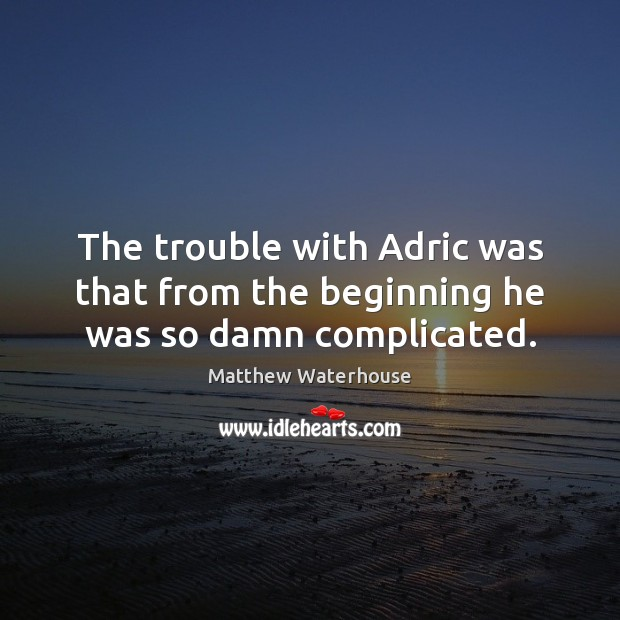 The trouble with Adric was that from the beginning he was so damn complicated. Matthew Waterhouse Picture Quote