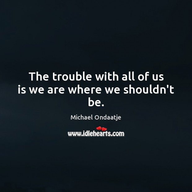 The trouble with all of us is we are where we shouldn't be. Michael Ondaatje Picture Quote