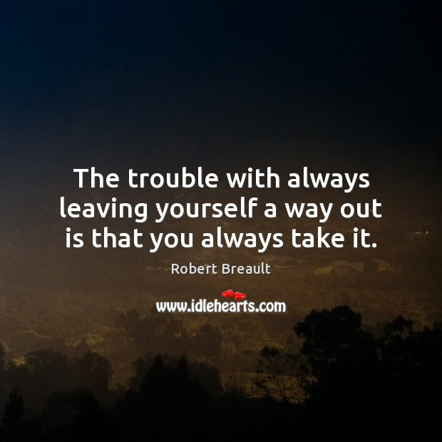 Image, The trouble with always leaving yourself a way out is that you always take it.