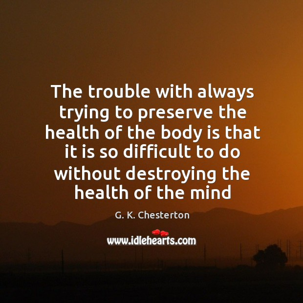 The trouble with always trying to preserve the health of the body is that it is so G. K. Chesterton Picture Quote