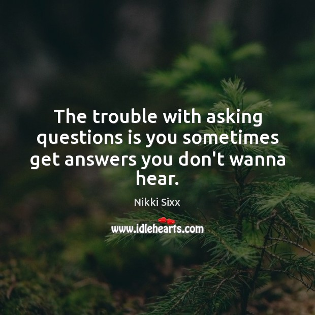 The trouble with asking questions is you sometimes get answers you don't wanna hear. Nikki Sixx Picture Quote