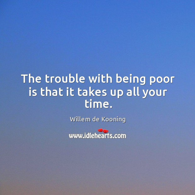 The trouble with being poor is that it takes up all your time. Image