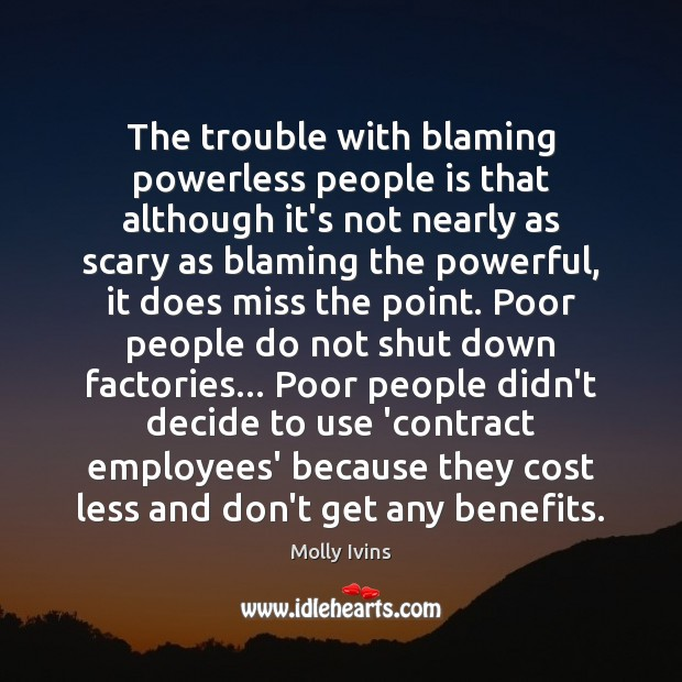 The trouble with blaming powerless people is that although it's not nearly Molly Ivins Picture Quote