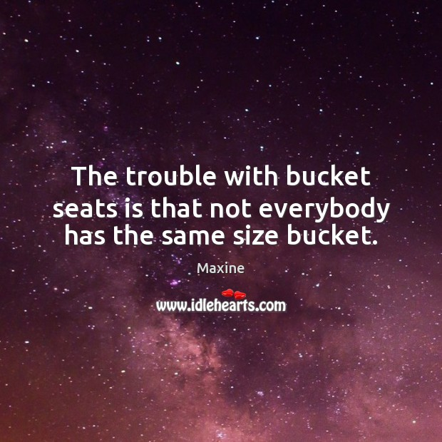 The trouble with bucket seats is that not everybody has the same size bucket. Image