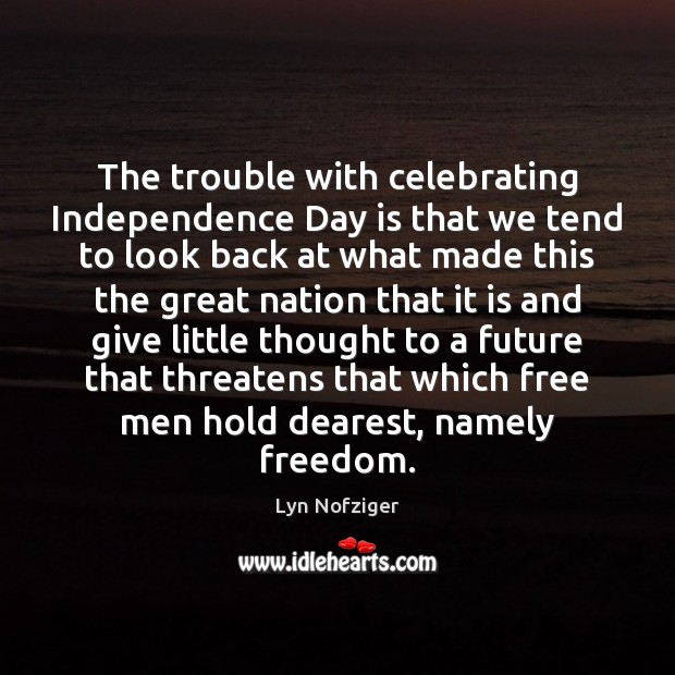 The trouble with celebrating Independence Day is that we tend to look Independence Day Quotes Image