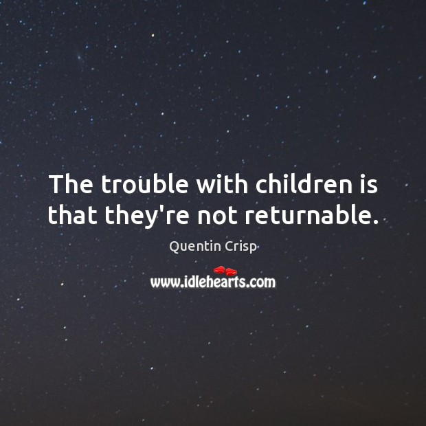 The trouble with children is that they're not returnable. Image
