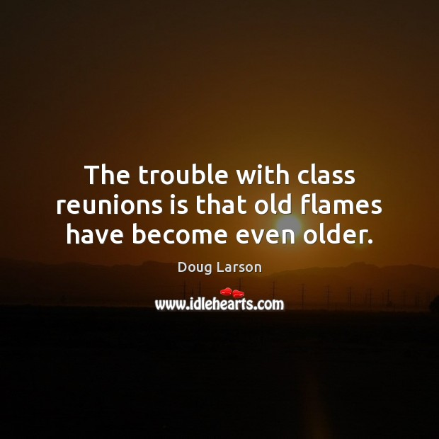 The trouble with class reunions is that old flames have become even older. Doug Larson Picture Quote