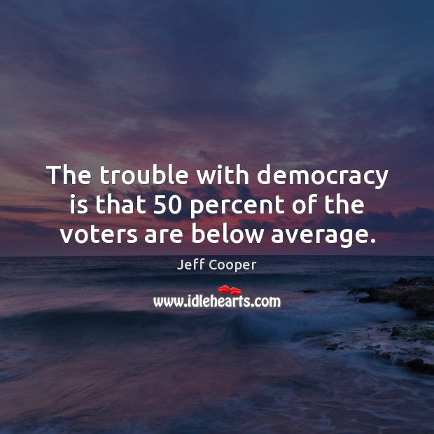 Image, The trouble with democracy is that 50 percent of the voters are below average.