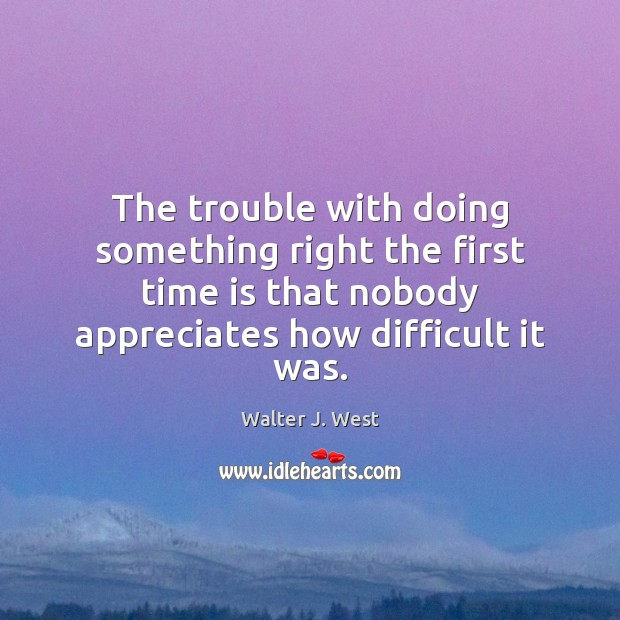 Image, The trouble with doing something right the first time is that nobody