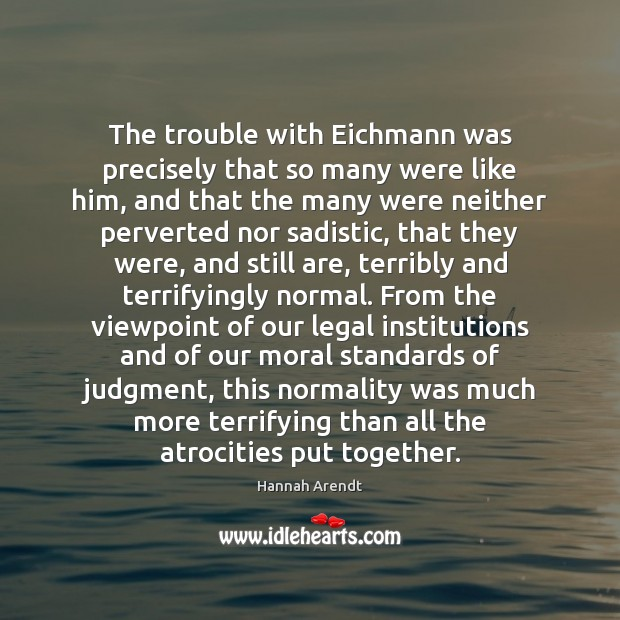 The trouble with Eichmann was precisely that so many were like him, Hannah Arendt Picture Quote