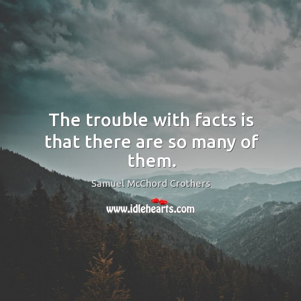The trouble with facts is that there are so many of them. Image