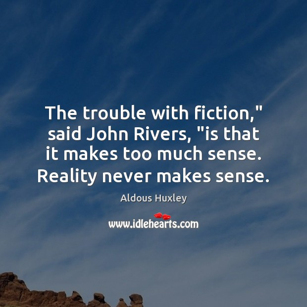 "Image, The trouble with fiction,"" said John Rivers, ""is that it makes too"