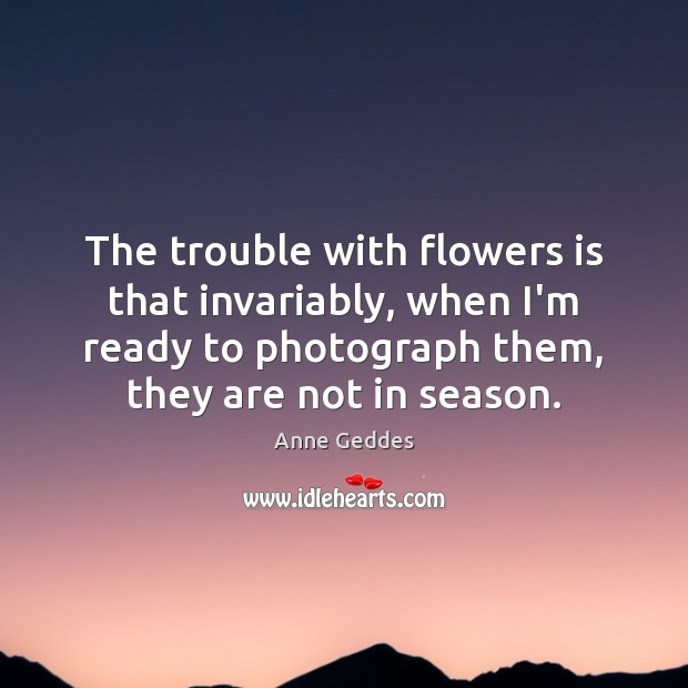 Image, The trouble with flowers is that invariably, when I'm ready to photograph