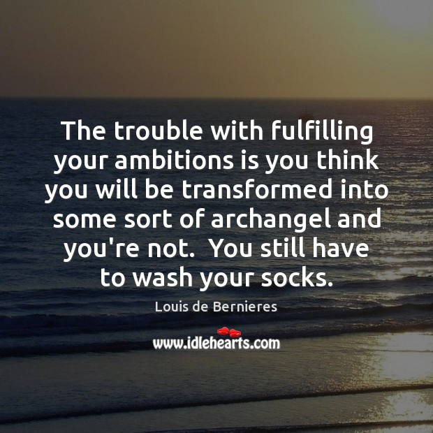 The trouble with fulfilling your ambitions is you think you will be Louis de Bernieres Picture Quote