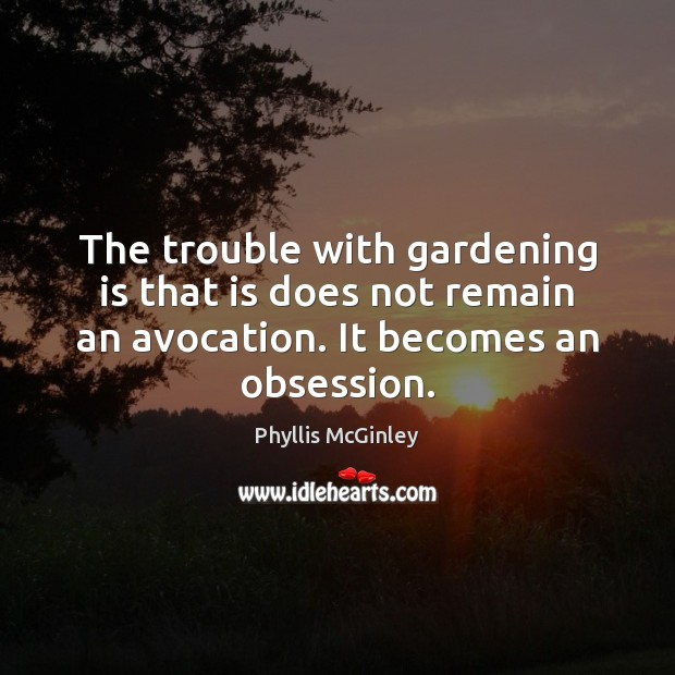 The trouble with gardening is that is does not remain an avocation. Phyllis McGinley Picture Quote