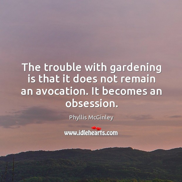 The trouble with gardening is that it does not remain an avocation. It becomes an obsession. Gardening Quotes Image