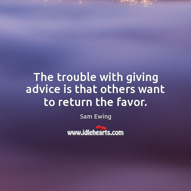 Image, The trouble with giving advice is that others want to return the favor.