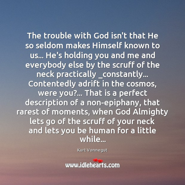 The trouble with God isn't that He so seldom makes Himself known Kurt Vonnegut Picture Quote