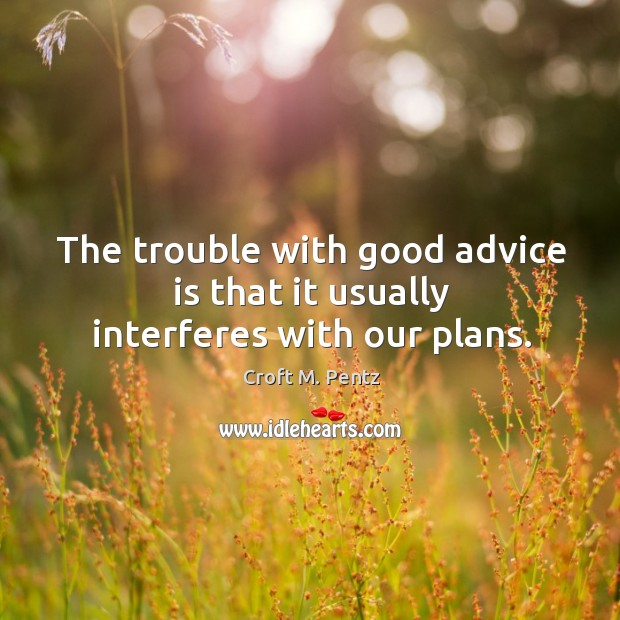 The trouble with good advice is that it usually interferes with our plans. Image