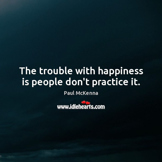 The trouble with happiness is people don't practice it. Image
