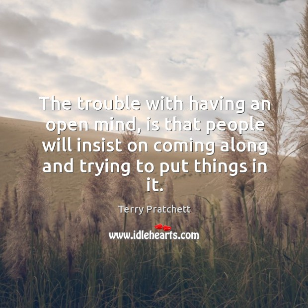 The trouble with having an open mind, is that people will insist on coming along and trying to put things in it. Image