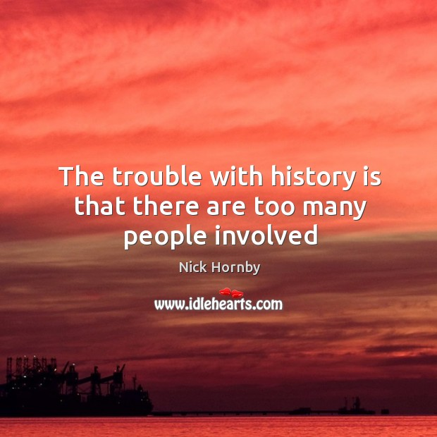 The trouble with history is that there are too many people involved Image
