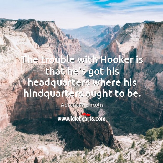 Image, The trouble with Hooker is that he's got his headquarters where his
