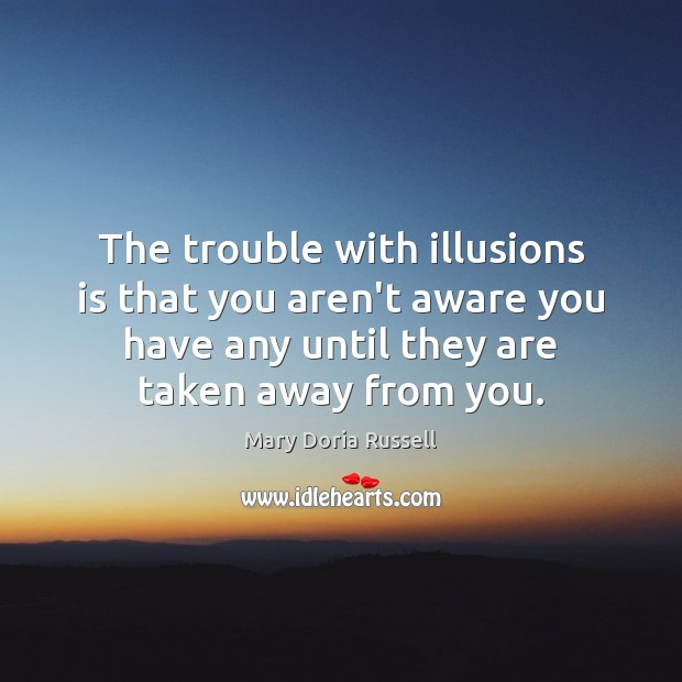 Image, The trouble with illusions is that you aren't aware you have any