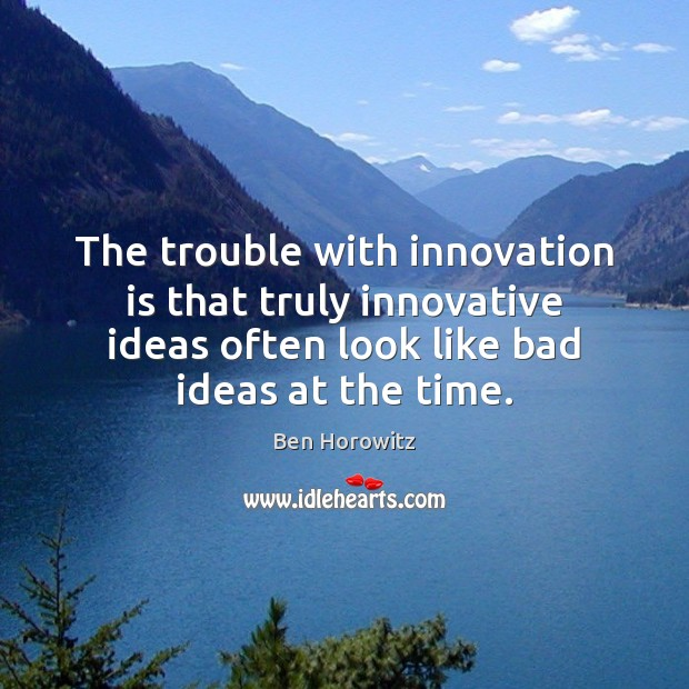 The trouble with innovation is that truly innovative ideas often look like Innovation Quotes Image