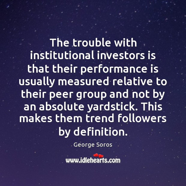 The trouble with institutional investors is that their performance is usually measured Performance Quotes Image