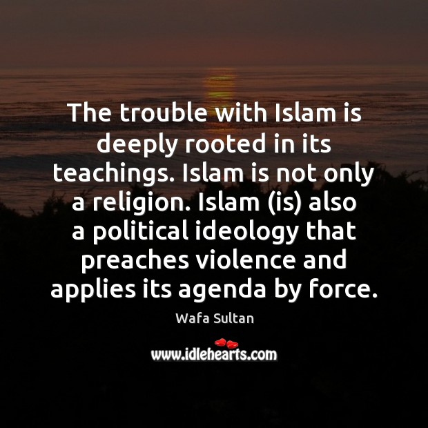 The trouble with Islam is deeply rooted in its teachings. Islam is Wafa Sultan Picture Quote