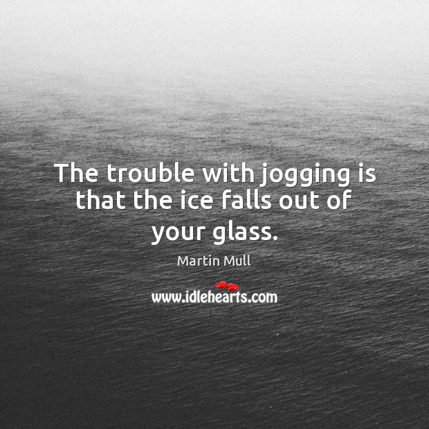 Image, The trouble with jogging is that the ice falls out of your glass.