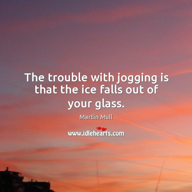 The trouble with jogging is that the ice falls out of your glass. Image