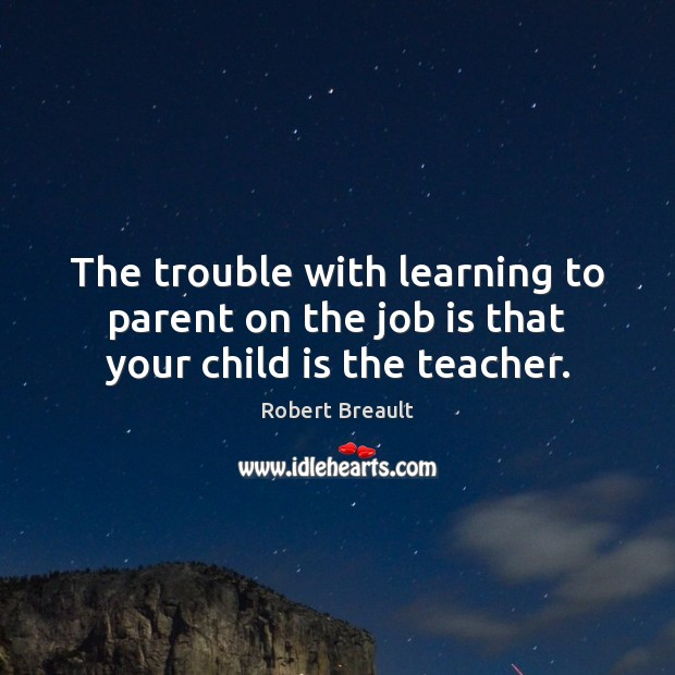 The trouble with learning to parent on the job is that your child is the teacher. Robert Breault Picture Quote