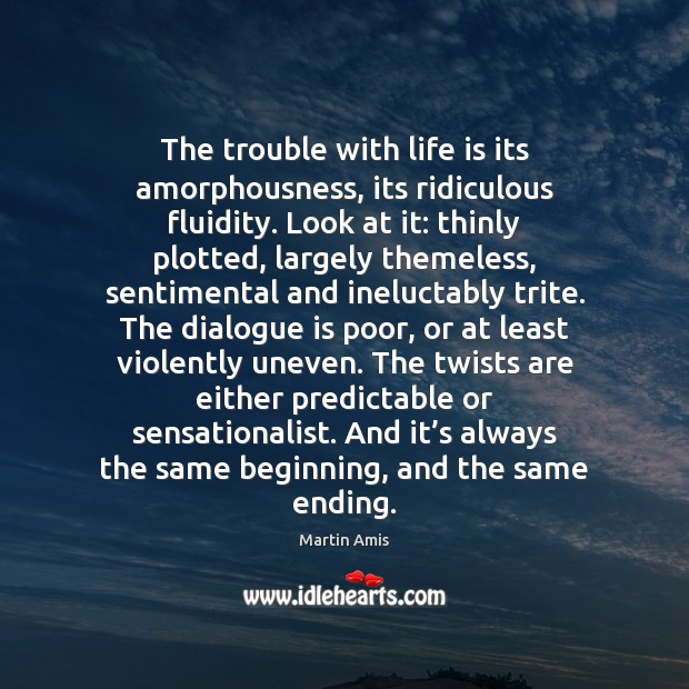 The trouble with life is its amorphousness, its ridiculous fluidity. Look at Image