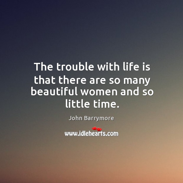 The trouble with life is that there are so many beautiful women and so little time. Image