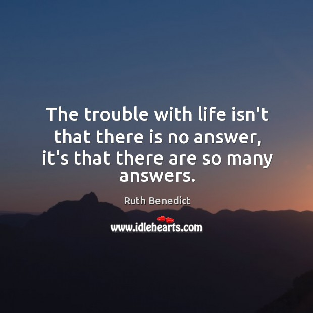 The trouble with life isn't that there is no answer, it's that there are so many answers. Ruth Benedict Picture Quote