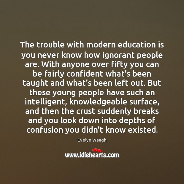 The trouble with modern education is you never know how ignorant people Evelyn Waugh Picture Quote